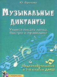 Музыкальные диктанты. Учимся писать легко, быстро и правильно. Подготовительный и 1 классы ДМШ (+ CD). Юлия Фролова