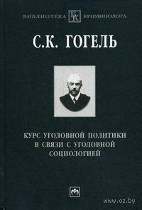 Курс уголовной политики в связи с уголовной социологией. Сергей Гогель