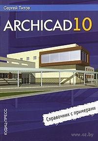 ArchiCAD 10. Справочник с примерами