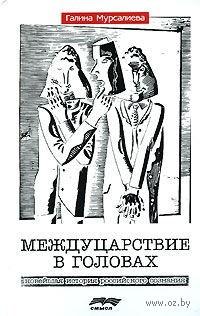 Междуцарствие в головах. Новейшая история российского сознания. Галина Мурсалиева