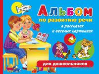 Альбом по развитию речи для дошкольников в рассказах и веселых картинках. Ольга Новиковская