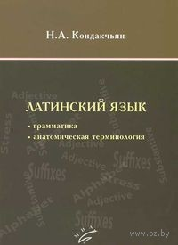 Латинский язык. Грамматика, анатомическая терминология. Н. Кондакчьян