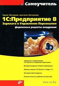 1С: Предприятие 8. Зарплата и Управление Персоналом. Фирменные рецепты внедрения. С. Постовалов, А. Постовалова