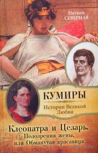 Клеопатра и Цезарь. Подозрения жены, или Обманутая красавица. Наталья Северная