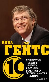 Билл Гейтс. 10 секретов ведения бизнеса самого богатого предпринимателя в мире. Дез Дирлав