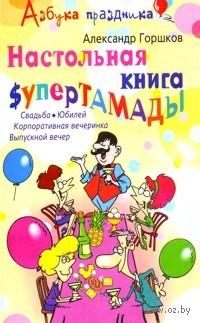 Настольная книга супертамады. Свадьба, юбилей, корпоративная вечеринка, выпускной вечер. Александр Горшков