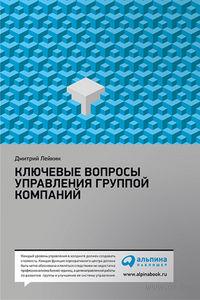 Ключевые вопросы управления группой компаний. Дмитрий Лейкин