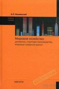 Мировое хозяйство. Динамика, структура производства, мировые товарные рынки. Игорь Фаминский
