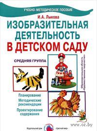 Изобразительная деятельность в детском саду. Средняя группа. Ирина Лыкова