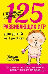 125 развивающих игр для детей от 1 до 3 лет. Джеки Силберг
