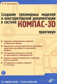 Учебник для ВУЗов. Создание трехмерных моделей и конструкторской документации в системе КОМПАС-3D. Практикум (+ DVD-ROM). Владимир Большаков