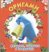 Оригами. Фигурки, игрушки и зверушки. Юрий Дорогов, Елизавета Дорогова