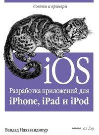 iOS. Разработка приложений для iPhone, iPad и iPod. Вандад Нахавандипур