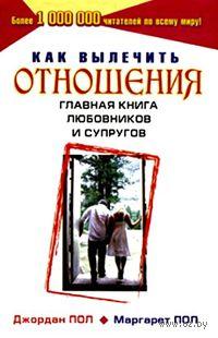Как вылечить отношения. Главная книга любовников и супругов. Маргарет Пол, Джордан Пол