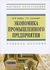Экономика промышленного предприятия. Т. Сахнович, И. Бабук