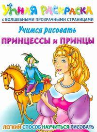 Учимся рисовать. Принцессы и принцы. Умная раскраска с волшебными прозрачными страницами. Елена Жуковская