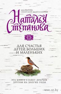 Для счастья детей больших и маленьких. Наталья Степанова