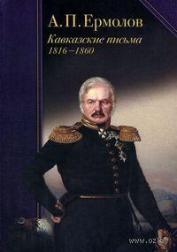 А. П. Ермолов. Кавказские письма. 1816-1860