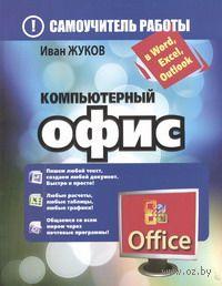 Компьютерный офис. Самоучитель работы в Word, Excel, Outlook. Иван Жуков