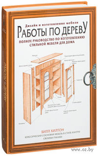 Работы по дереву. Полное руководство по изготовлению стильной мебели для дома