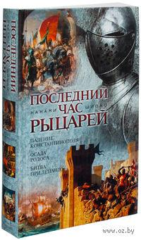 Последний час рыцарей. Падение Константинополя. Осада Родоса. Битва при Лепанто. Нанами Шионо