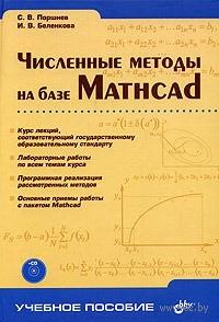 Численные методы на базе Mathcad (+ CD). Сергей Поршнев, И. Беленкова