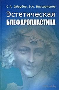 Эстетическая блефаропластика. Сергей Обрубов, Владимир Виссарионов