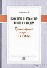 Психология и педагогика. Просто о сложном. Популярные очеркии этюды. Борис Бим-Бад