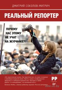 Реальный репортер. Почему нас этому не учат на журфаке?!. Дмитрий Соколов-Митрич