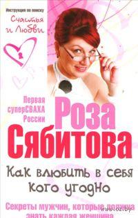 Как влюбить в себя кого угодно. Секреты мужчин, которые должна знать каждая женщина (м). Роза Сябитова