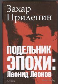 Подельник эпохи. Леонид Леонов. Захар Прилепин