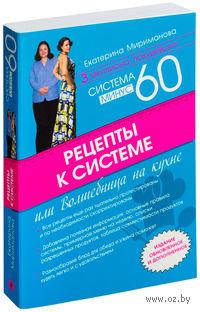 Рецепты к системе минус 60, или Волшебница на кухне. Екатерина Мириманова
