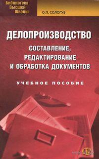 Делопроизводство: составление, редактирование и обработка документов. О. Сологуб