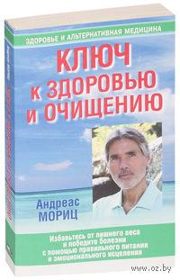 Ключ к здоровью и очищению. Андреас Мориц