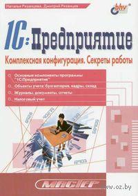 1С: Предприятие. Комплексная конфигурация. Секреты работы. Наталья Рязанцева, Дмитрий Рязанцев