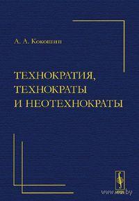 Технократия, технократы и неотехнократы. Андрей  Кокошин
