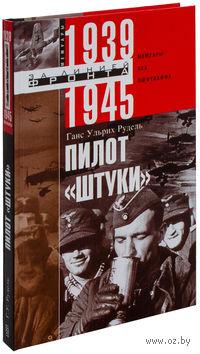 """Пилот """"Штуки"""". Мемуары аса люфтваффе. 1939-1945 гг."""