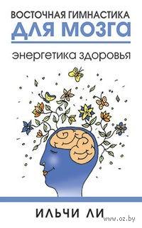 Восточная гимнастика для мозга. Энергетика здоровья. Ильчи Ли