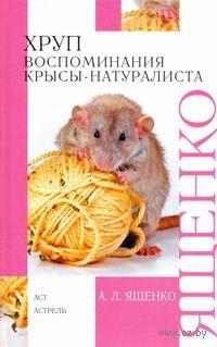 Хруп. Воспоминания крысы-натуралиста. А. Ященко