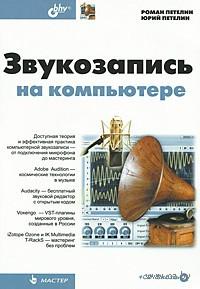 Звукозапись на компьютере (+ CD). Роман Петелин, Юрий Петелин