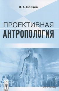 Проективная антропология. Вадим  Беляев