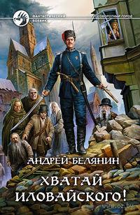 Хватай Иловайского!. Андрей Белянин