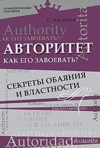 Авторитет. Как его завоевать? Секреты обаяния и властности. Сергей Касаткин
