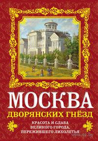 Москва дворянских гнезд. Красота и слава великого города, пережившего лихолетья