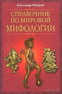 Справочник по мировой мифологии. Александр Мюррей