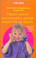 Перестаньте воспитывать детей - помогите им расти. Как развить в ребенке уверенность в себе. Стив Чейлк