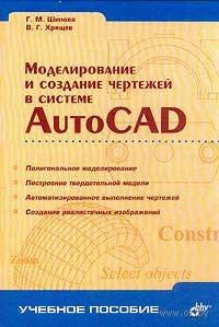 Моделирование и создание чертежей в системе AutoCAD. Г. Шипова, В. Хрящев