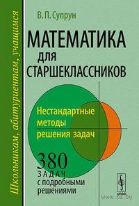 Математика для старшеклассников. Нестандартные методы решения задач. Валерий Супрун