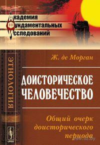 Доисторическое человечество. Общий очерк доисторического периода. Жак Жан Мари  де Морган