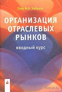 Организация отраслевых рынков. Вводный курс. М. Кабраль Луис